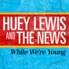 While We're Young Huey Lewis And The News