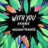 With You (with Meghan Trainor) Kaskade