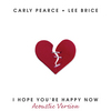 I Hope You're Happy Now (Acoustic) [with Lee Brice] Carly Pearce